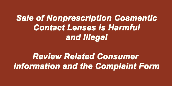 Sale of Nonprescription Cosmetic Contact Lenses is Harmful and Illegal.  Review Related Consumer Information and the Complaint Form